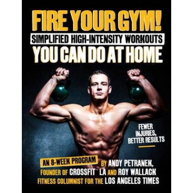 Fire Your Gym! :Simplified High-Intensity Workouts You Can Do At Home