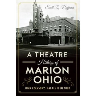 A Theatre History of Marion, Ohio :John Ebersons Palace & Beyond