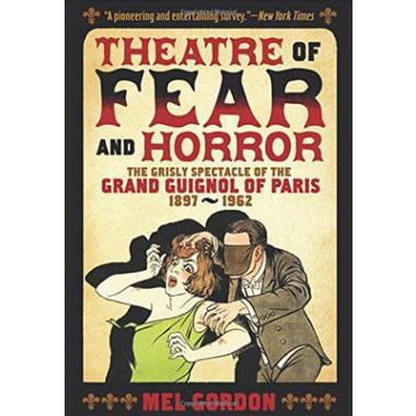 Theater of Fear & Horror :Expanded Edition: the Grisly Spectacle of the Grand Guignol of Paris, 1897-1962