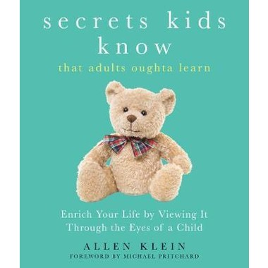 Secrets Kids Know...That Adults Oughta Learn :Enrich Your Life by Viewing it Through the Eyes of a Child