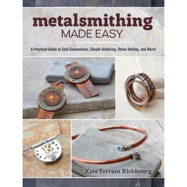 Metalsmithing Made Easy :A Practical Guide to Cold Connections, Simple Soldering, Stone Setting, and More!