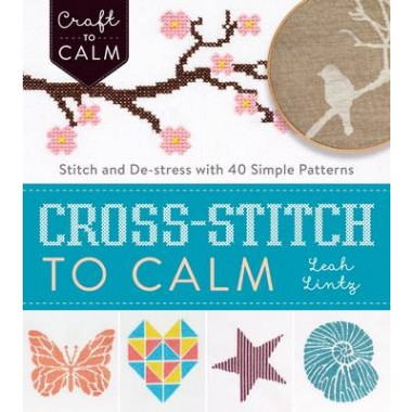 Cross Stitch to Calm :Stitch and De-Stress with 40 Simple Patterns