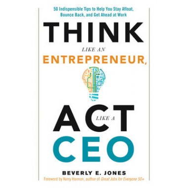 Think Like an Entrepreneur, Act Like a CEO :50 Indispensible Tips to Help You Stay Afloat, Bounce Back, and Get Ahead at Work
