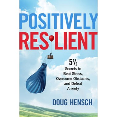 Positively Resilient :51/2 Secrets to Beat Stress, Overcome Obstacles, and Defeat Anxiety