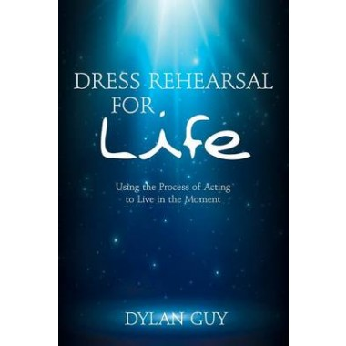 Dress Rehearsal for Life :Using the Process of Acting to Live in the Moment