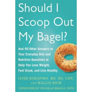 Should I Scoop Out My Bagel? :And 99 Other Answers to Your Everyday Diet and Nutrition Questions to Help You Lose Weight, Feel Great, and Live Healthy