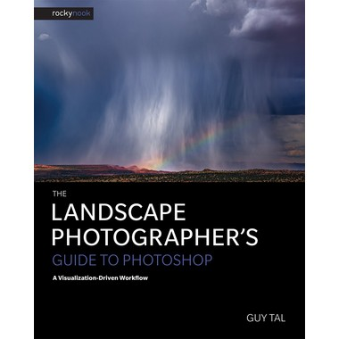 The Landscape Photographer's Guide to Photoshop :A Visualization-Driven Workflow