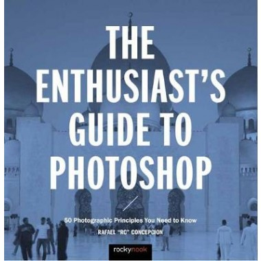 The Enthusiast's Guide to Photoshop :50 Photographic Principles You Need to Know