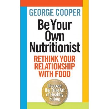 Be Your Own Nutritionist :Rethink Your Relationship with Food; The True Art of Healthy Eating