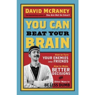 You Can Beat Your Brain :How to Turn Your Enemies Into Friends, How to Make Better Decisions, and Other Ways to Be Less Dumb