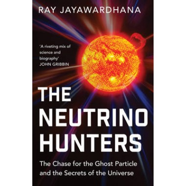 The Neutrino Hunters :The Chase for the Ghost Particle and the Secrets of the Universe