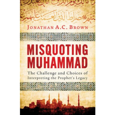 Misquoting Muhammad :The Challenge and Choices of Interpreting the Prophet's Legacy