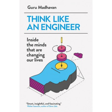 Think Like An Engineer :Inside the Minds that are Changing our Lives