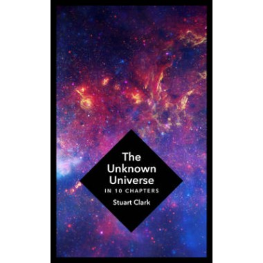 The Unknown Universe :What We Don't Know About Time and Space in Ten Chapters