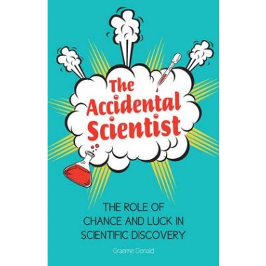 The Accidental Scientist :The Role of Chance and Luck in Scientific Discovery
