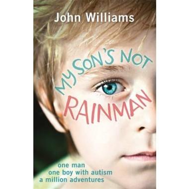 My Sons Not Rainman :One Man, One Autistic Boy, A Million Adventures