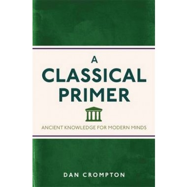 A Classical Primer :Ancient Knowledge for Modern Minds