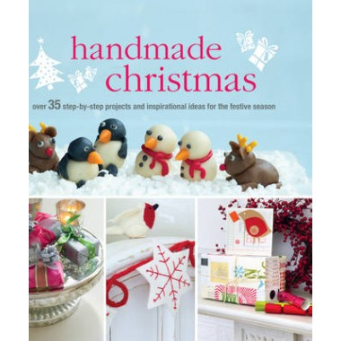 Handmade Christmas :Over 35 Step-by-Step Projects and Inspirational Ideas for the Festive Season