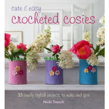 Cute & Easy Crocheted Cosies :35 Simply Stylish Projects to Make and Give