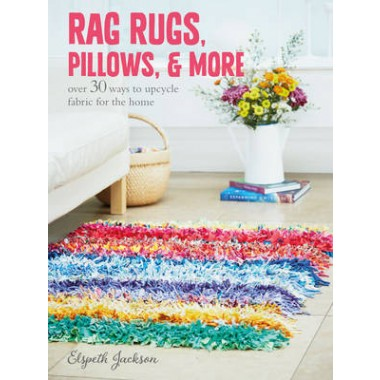 Rag Rugs, Pillows, and More :Over 30 Ways to Upcycle Fabric for the Home