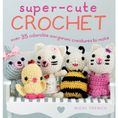 Super-Cute Crochet :Over 35 Adorable Amigurumi Creatures to Make