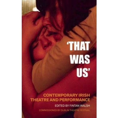 'That Was Us' :Contemporary Irish Theatre and Performance