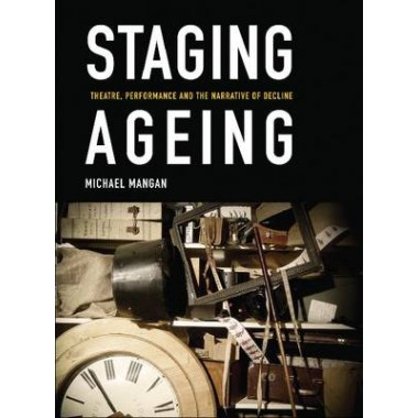 Staging Ageing :Theatre, Performance and the Narrative of Decline