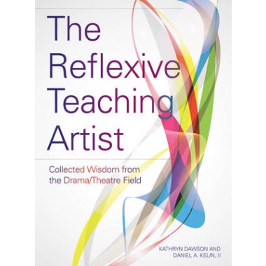 The Reflexive Teaching Artist :Collected Wisdom from the Drama/Theatre Field