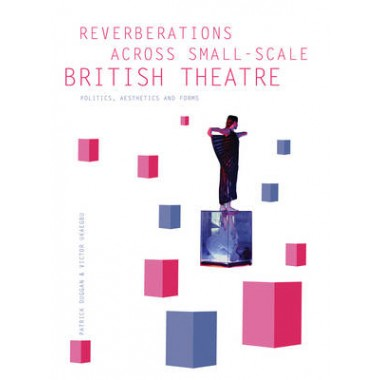 Reverberations Across Small-scale British Theatre :Politics, Aesthetics and Forms