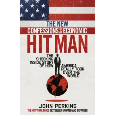The New Confessions of an Economic Hit Man :The shocking story of how America really took over the world