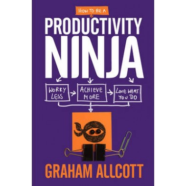 How to be a Productivity Ninja :Worry Less, Achieve More and Love What You Do