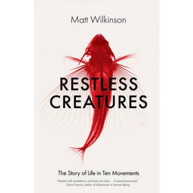 Restless Creatures :The Story of Life in Ten Movements