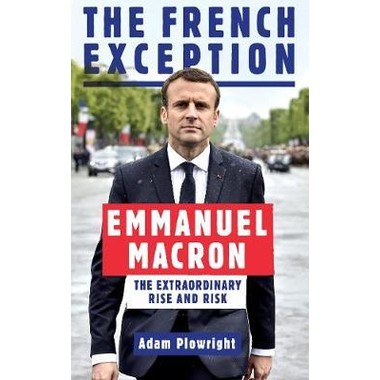 The French Exception :Emmanuel Macron - The Extraordinary Rise and Risk