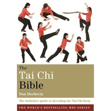The Tai Chi Bible :The Definitive Guide to Decoding the Tai Chi Form