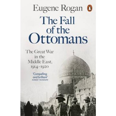 The Fall of the Ottomans :The Great War in the Middle East, 1914-1920