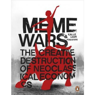 Meme Wars :The Creative Destruction of Neoclassical Economics
