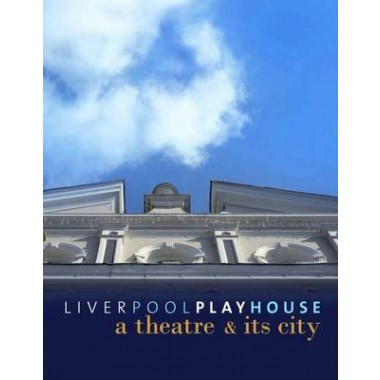 Liverpool Playhouse :A Theatre and Its City