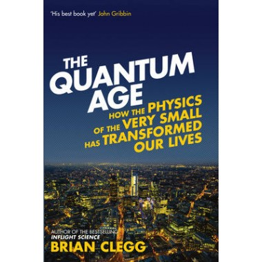 The Quantum Age :How the Physics of the Very Small has Transformed Our Lives