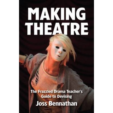 Making Theatre :The Frazzled Drama Teacher's Guide to Devising
