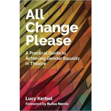 All Change Please :A Practical Guide to Achieving Gender Equality in Theatre