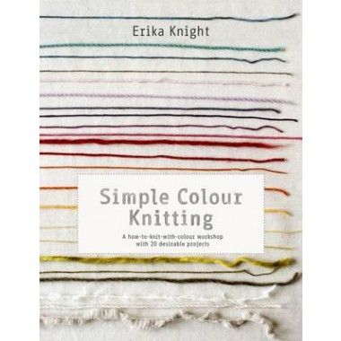 Simple Colour Knitting :A how-to-knit-with-colour workshop with 20 desirable projects