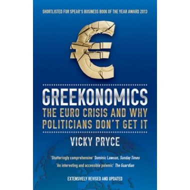 Greekonomics :The Euro Crisis and Why Politicians Don't Get it
