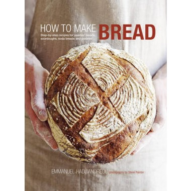 How to Make Bread :Step-By-Step Recipes for Yeasted Breads, Sourdoughs, Soda Breads and Pastries