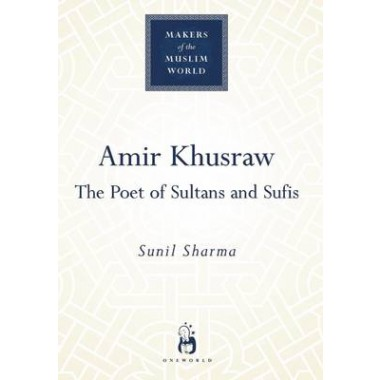 Amir Khusraw :The Poet of Sultans and Sufis