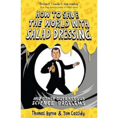 How to Save the World with Salad Dressing :and Other Outrageous Science Problems
