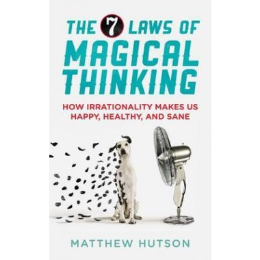 The 7 Laws of Magical Thinking :How Irrationality Makes us Happy, Healthy, and Sane