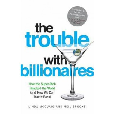 The Trouble with Billionaires :How the Super-rich Hijacked the World (and How We Can Take it Back)