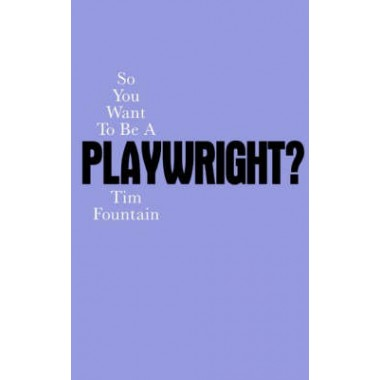 So You Want to Be a Playwright? How to write a play and get it produced