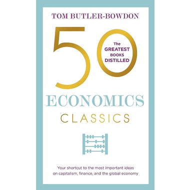 50 Economics Classics :Your shortcut to the most important ideas on capitalism, finance, and the global economy