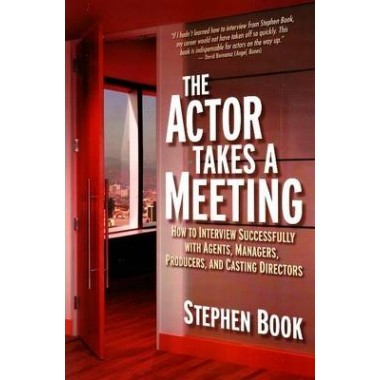 Actor Takes a Meeting :How to Interview Successfully with Agents, Managers, Producers & Casting Directors